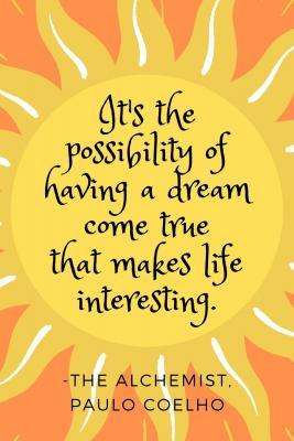 "Quote from The Alchemist - ""It's the possibility of having a dream come true that makes life interesting."""