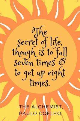 Quote from Paulo Coelho's the Alchemist - The secret of life, though, is to fall seven times and to get up eight times.