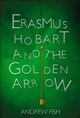 Book Review – ERASMUS HOBART AND THE GOLDEN ARROW by Andrew Fish