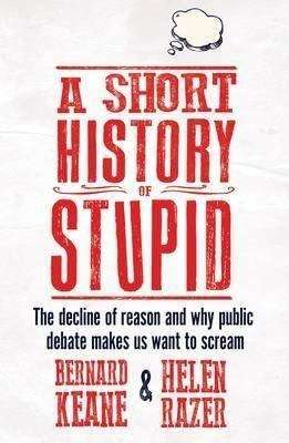 Book Review – A SHORT HISTORY OF STUPID by Bernard Keane & Helen Razer