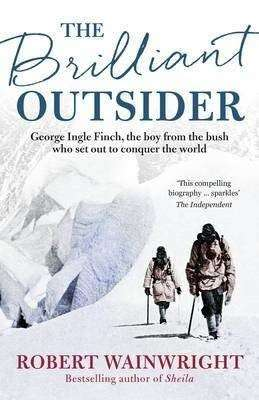 The Brilliant Outsider George Ingle Finch, the boy from the bush who set out to conquer the world Robert Wainright