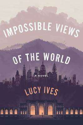 Lucy Ives Impossible Views of the World Review